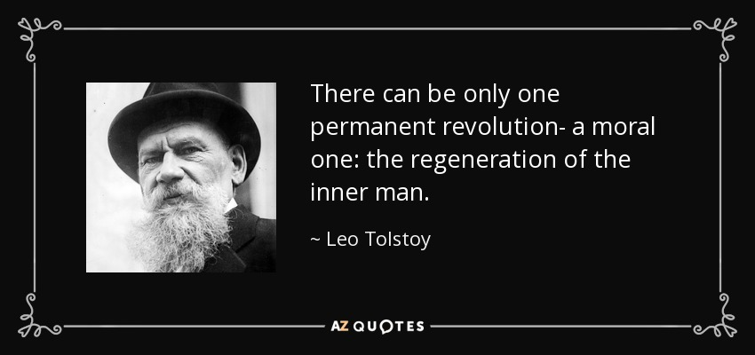 There can be only one permanent revolution- a moral one: the regeneration of the inner man. - Leo Tolstoy