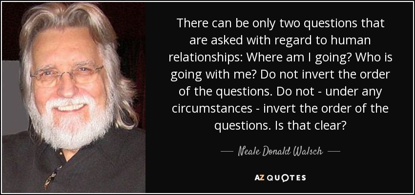There can be only two questions that are asked with regard to human relationships: Where am I going? Who is going with me? Do not invert the order of the questions. Do not - under any circumstances - invert the order of the questions. Is that clear? - Neale Donald Walsch