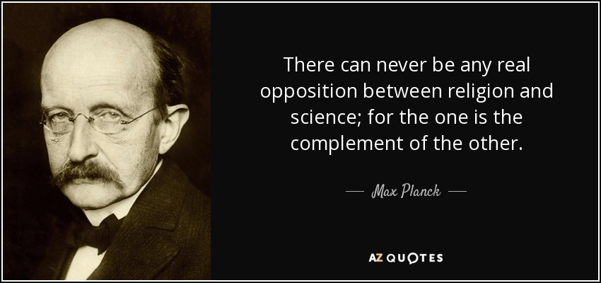 There can never be any real opposition between religion and science; for the one is the complement of the other. - Max Planck