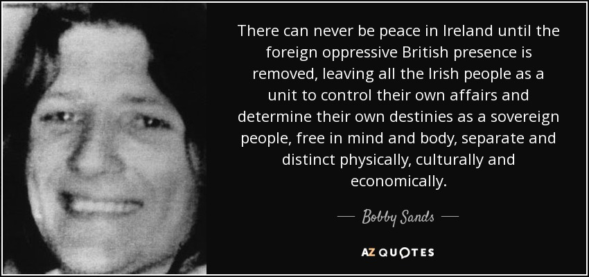 There can never be peace in Ireland until the foreign oppressive British presence is removed, leaving all the Irish people as a unit to control their own affairs and determine their own destinies as a sovereign people, free in mind and body, separate and distinct physically, culturally and economically. - Bobby Sands