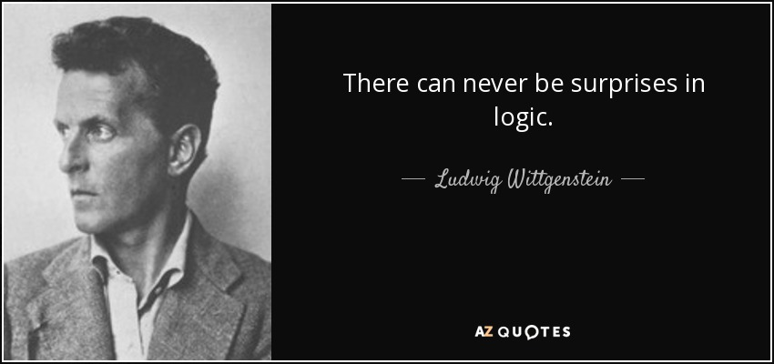 There can never be surprises in logic. - Ludwig Wittgenstein