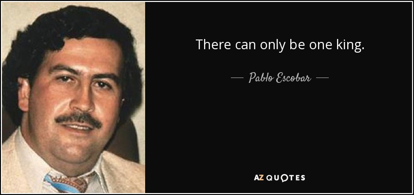 Pablo Escobar Quote There Can Only Be One King