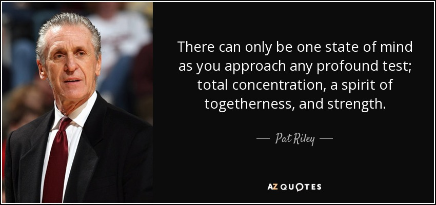 There can only be one state of mind as you approach any profound test; total concentration, a spirit of togetherness, and strength. - Pat Riley
