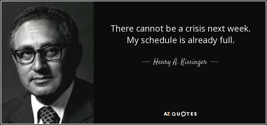 There cannot be a crisis next week. My schedule is already full. - Henry A. Kissinger