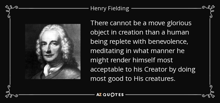 There cannot be a move glorious object in creation than a human being replete with benevolence, meditating in what manner he might render himself most acceptable to his Creator by doing most good to His creatures. - Henry Fielding