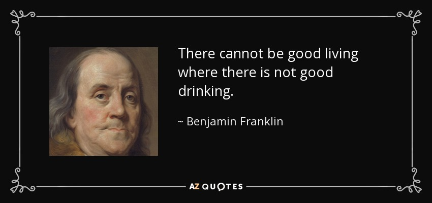 There cannot be good living where there is not good drinking. - Benjamin Franklin