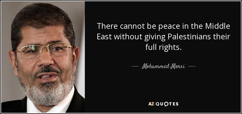 There cannot be peace in the Middle East without giving Palestinians their full rights. - Mohammed Morsi