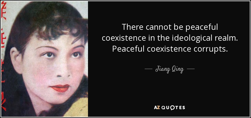 There cannot be peaceful coexistence in the ideological realm. Peaceful coexistence corrupts. - Jiang Qing