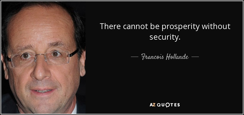 There cannot be prosperity without security. - Francois Hollande