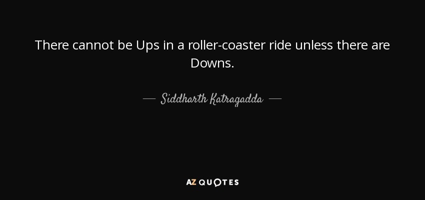 There cannot be Ups in a roller-coaster ride unless there are Downs. - Siddharth Katragadda