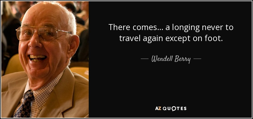 There comes . . . a longing never to travel again except on foot. - Wendell Berry