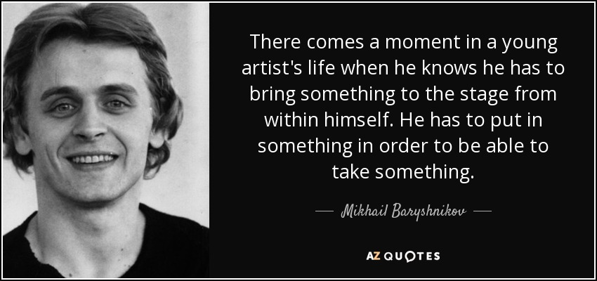 There comes a moment in a young artist's life when he knows he has to bring something to the stage from within himself. He has to put in something in order to be able to take something. - Mikhail Baryshnikov
