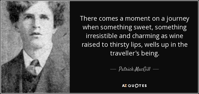 There comes a moment on a journey when something sweet, something irresistible and charming as wine raised to thirsty lips, wells up in the traveller's being. - Patrick MacGill