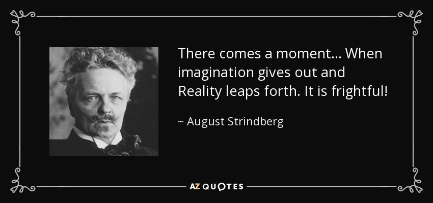 There comes a moment... When imagination gives out and Reality leaps forth. It is frightful! - August Strindberg