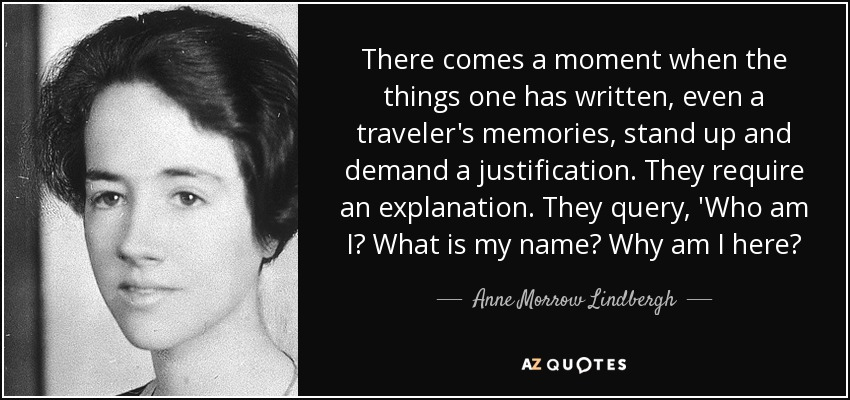 There comes a moment when the things one has written, even a traveler's memories, stand up and demand a justification. They require an explanation. They query, 'Who am I? What is my name? Why am I here? - Anne Morrow Lindbergh