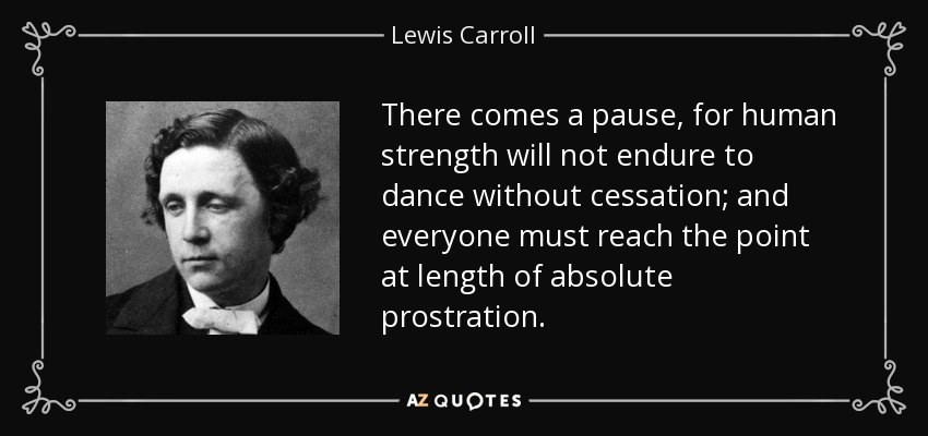 There comes a pause, for human strength will not endure to dance without cessation; and everyone must reach the point at length of absolute prostration. - Lewis Carroll