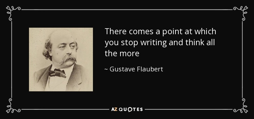 There comes a point at which you stop writing and think all the more - Gustave Flaubert