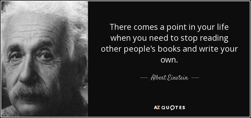 There comes a point in your life when you need to stop reading other people's books and write your own. - Albert Einstein