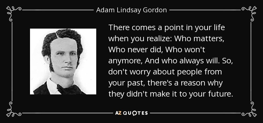 There comes a point in your life when you realize: Who matters, Who never did, Who won't anymore, And who always will. So, don't worry about people from your past, there's a reason why they didn't make it to your future. - Adam Lindsay Gordon