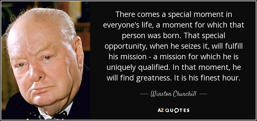 There comes a special moment in everyone's life, a moment for which that person was born. That special opportunity, when he seizes it, will fulfill his mission - a mission for which he is uniquely qualified. In that moment, he will find greatness. It is his finest hour. - Winston Churchill