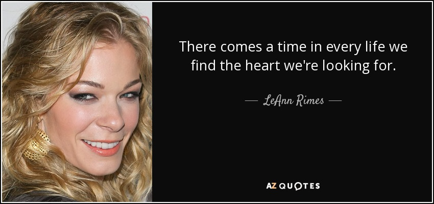 There comes a time in every life we find the heart we're looking for. - LeAnn Rimes