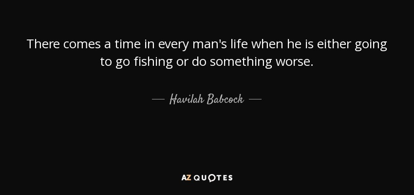 Havilah Babcock Quote There Comes A Time In Every Mans Life When He