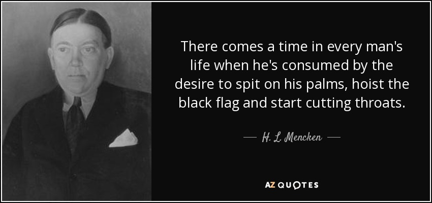 There comes a time in every man's life when he's consumed by the desire to spit on his palms, hoist the black flag and start cutting throats. - H. L. Mencken