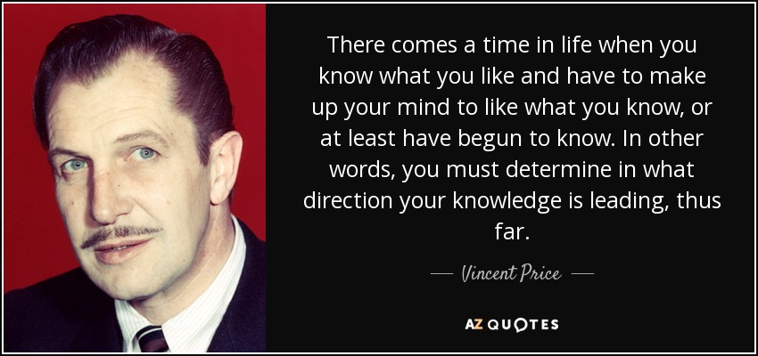 There comes a time in life when you know what you like and have to make up your mind to like what you know, or at least have begun to know. In other words, you must determine in what direction your knowledge is leading, thus far. - Vincent Price