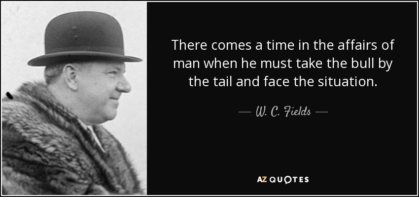 There comes a time in the affairs of man when he must take the bull by the tail and face the situation. - W. C. Fields