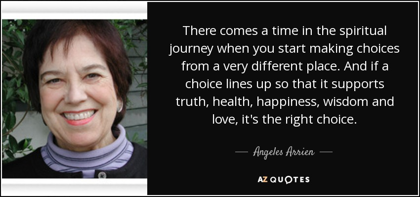 There comes a time in the spiritual journey when you start making choices from a very different place. And if a choice lines up so that it supports truth, health, happiness, wisdom and love, it's the right choice. - Angeles Arrien