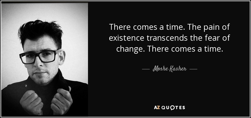 There comes a time. The pain of existence transcends the fear of change. There comes a time. - Moshe Kasher