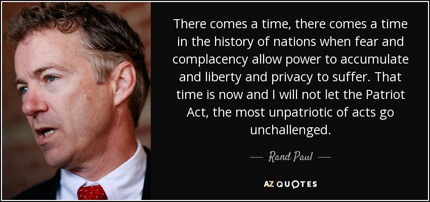 There comes a time, there comes a time in the history of nations when fear and complacency allow power to accumulate and liberty and privacy to suffer. That time is now and I will not let the Patriot Act, the most unpatriotic of acts go unchallenged. - Rand Paul