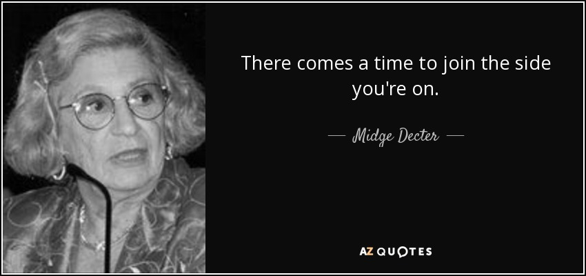 There comes a time to join the side you're on. - Midge Decter