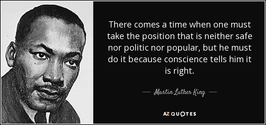 There comes a time when one must take the position that is neither safe nor politic nor popular, but he must do it because conscience tells him it is right. - Martin Luther King, Jr.