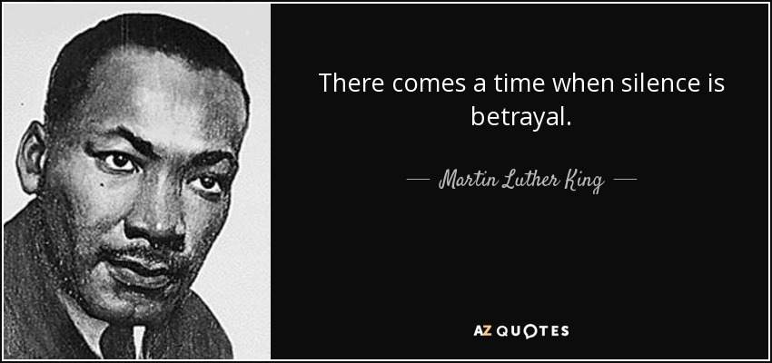 There comes a time when silence is betrayal. - Martin Luther King, Jr.