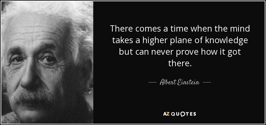 There comes a time when the mind takes a higher plane of knowledge but can never prove how it got there. - Albert Einstein