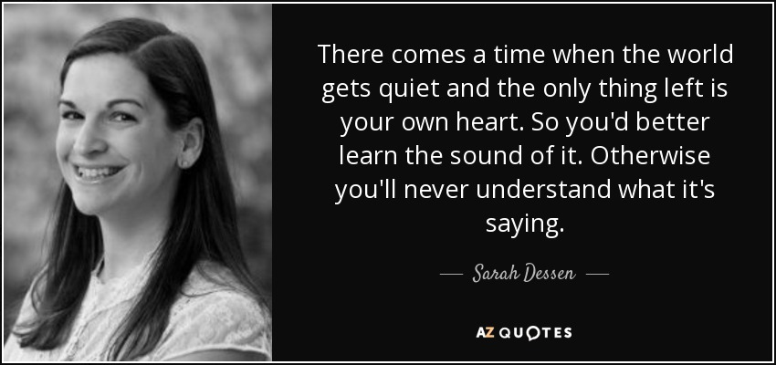 There comes a time when the world gets quiet and the only thing left is your own heart. So you'd better learn the sound of it. Otherwise you'll never understand what it's saying. - Sarah Dessen