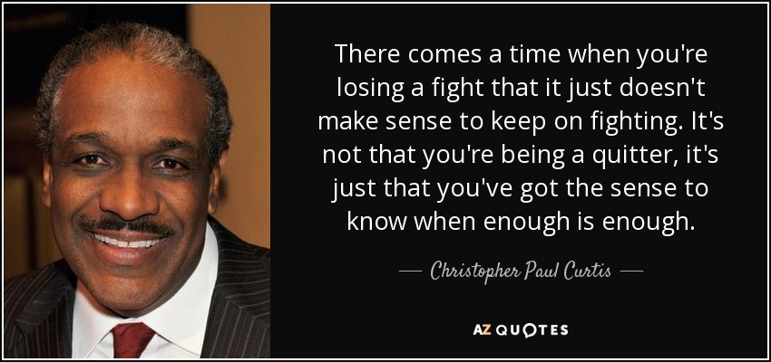 There comes a time when you're losing a fight that it just doesn't make sense to keep on fighting. It's not that you're being a quitter, it's just that you've got the sense to know when enough is enough. - Christopher Paul Curtis