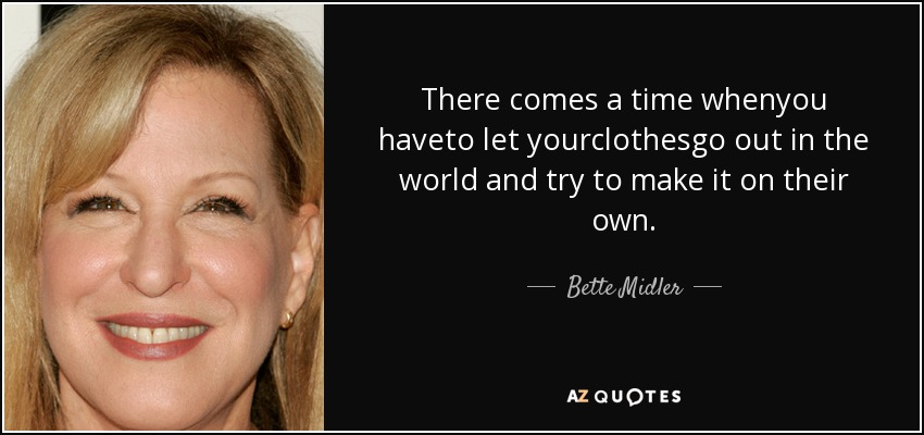 There comes a time whenyou haveto let yourclothesgo out in the world and try to make it on their own. - Bette Midler