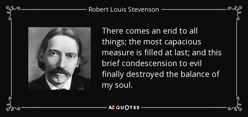 There comes an end to all things; the most capacious measure is filled at last; and this brief condescension to evil finally destroyed the balance of my soul. - Robert Louis Stevenson