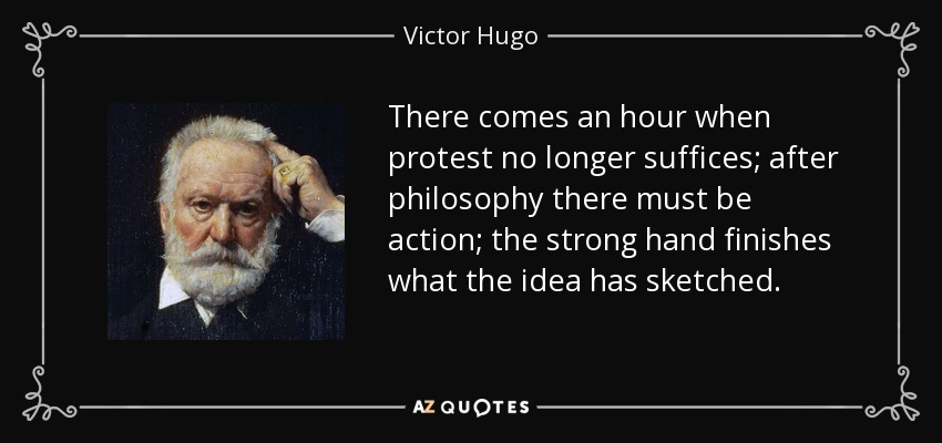 There comes an hour when protest no longer suffices; after philosophy there must be action; the strong hand finishes what the idea has sketched. - Victor Hugo