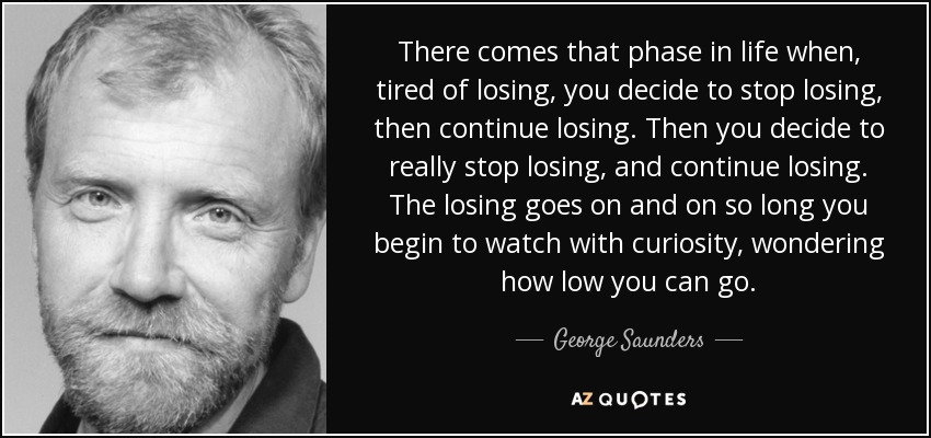 There comes that phase in life when, tired of losing, you decide to stop losing, then continue losing. Then you decide to really stop losing, and continue losing. The losing goes on and on so long you begin to watch with curiosity, wondering how low you can go. - George Saunders