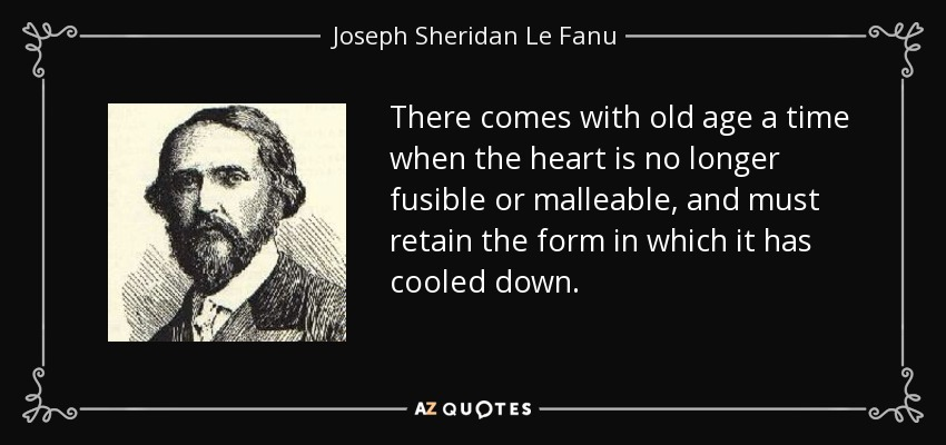 There comes with old age a time when the heart is no longer fusible or malleable, and must retain the form in which it has cooled down. - Joseph Sheridan Le Fanu