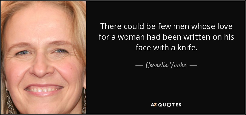 There could be few men whose love for a woman had been written on his face with a knife. - Cornelia Funke