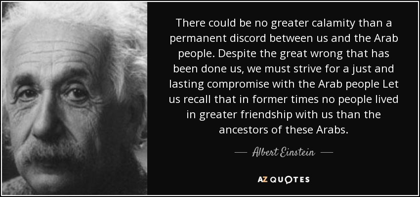 There could be no greater calamity than a permanent discord between us and the Arab people. Despite the great wrong that has been done us, we must strive for a just and lasting compromise with the Arab people Let us recall that in former times no people lived in greater friendship with us than the ancestors of these Arabs. - Albert Einstein