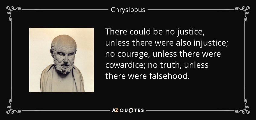 There could be no justice, unless there were also injustice; no courage, unless there were cowardice; no truth, unless there were falsehood. - Chrysippus