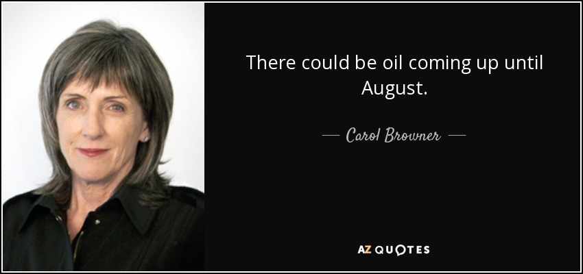 There could be oil coming up until August. - Carol Browner