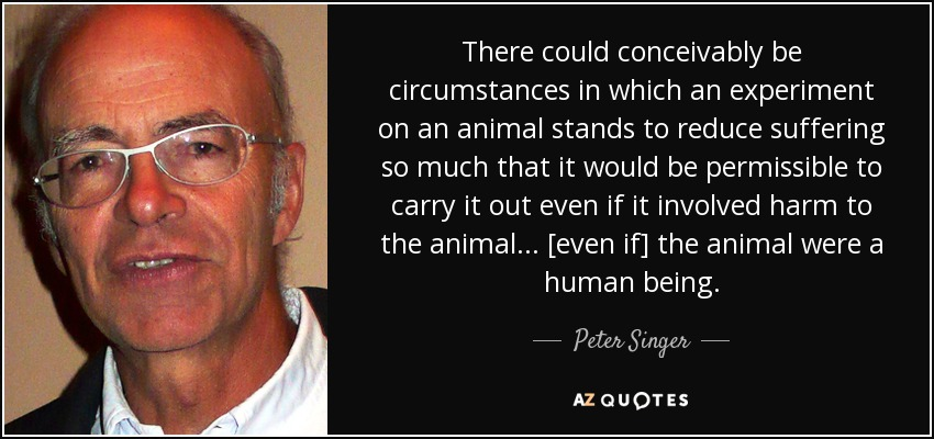 There could conceivably be circumstances in which an experiment on an animal stands to reduce suffering so much that it would be permissible to carry it out even if it involved harm to the animal... [even if] the animal were a human being. - Peter Singer