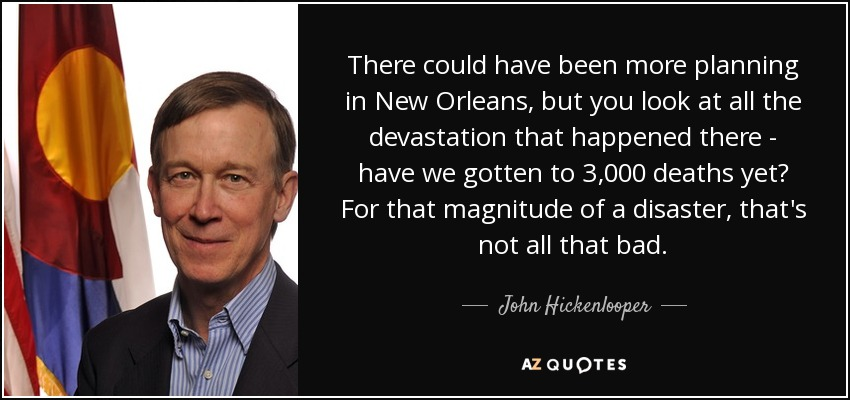 There could have been more planning in New Orleans, but you look at all the devastation that happened there - have we gotten to 3,000 deaths yet? For that magnitude of a disaster, that's not all that bad. - John Hickenlooper