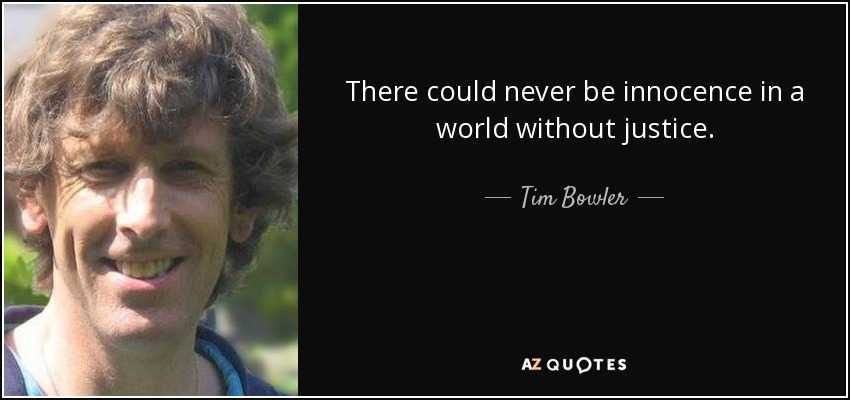 There could never be innocence in a world without justice. - Tim Bowler